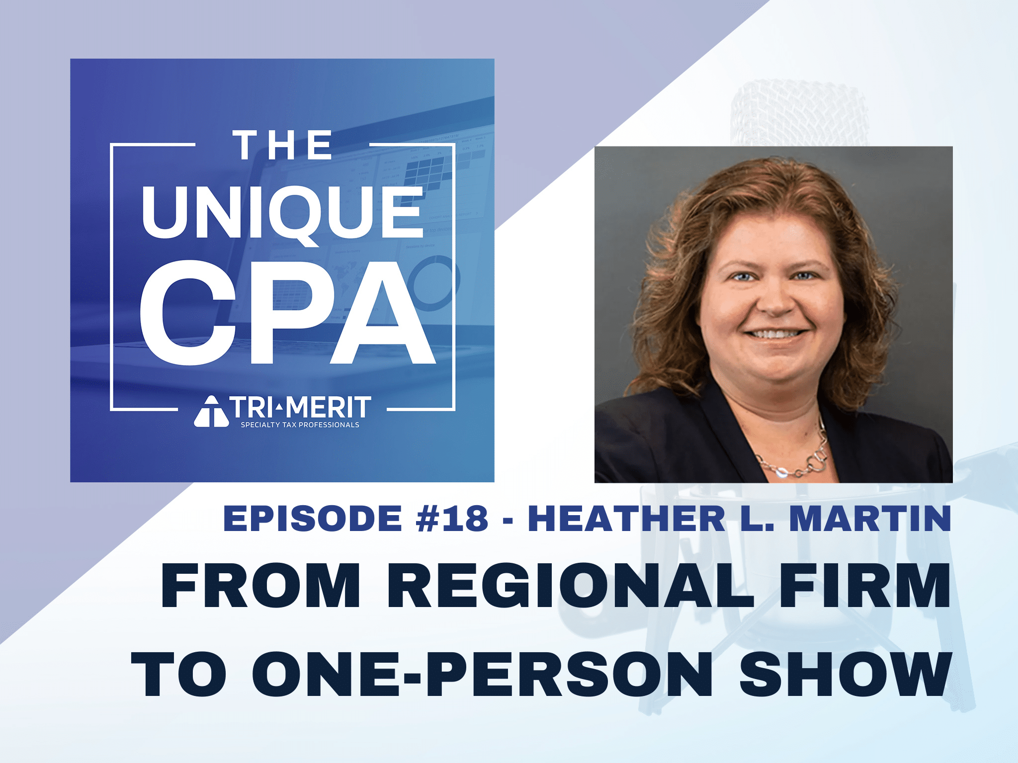 The Unique CPA Feature Image Ep 18 Heather Martin - From Regional Firm to One-Person Show - Tri-Merit