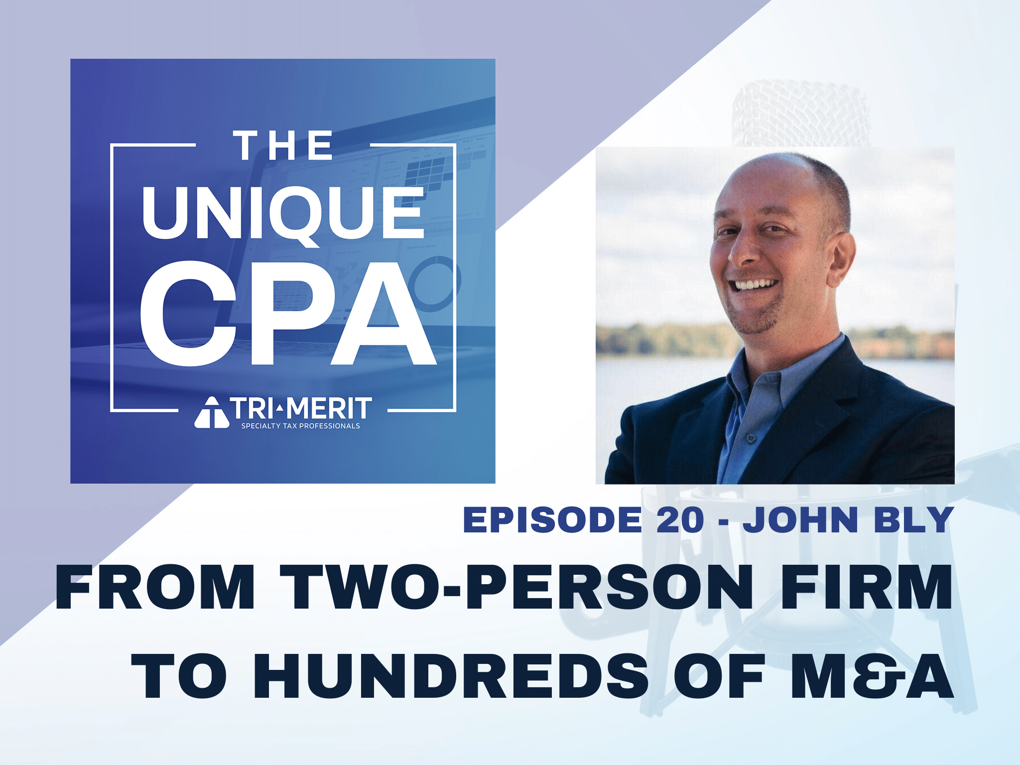The Unique CPA Feature Image Ep 20 John Bly 1 - From Two-Person Firm to Hundreds of M&A - Tri-Merit