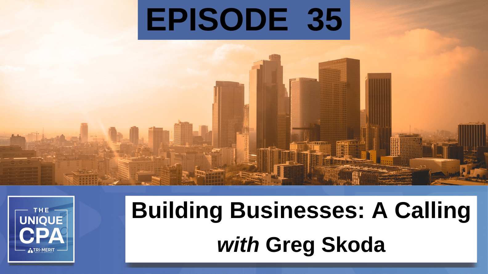 Unique CPA Featured Image Ep 35 Greg Skoda - Building Businesses: A Calling - Tri-Merit